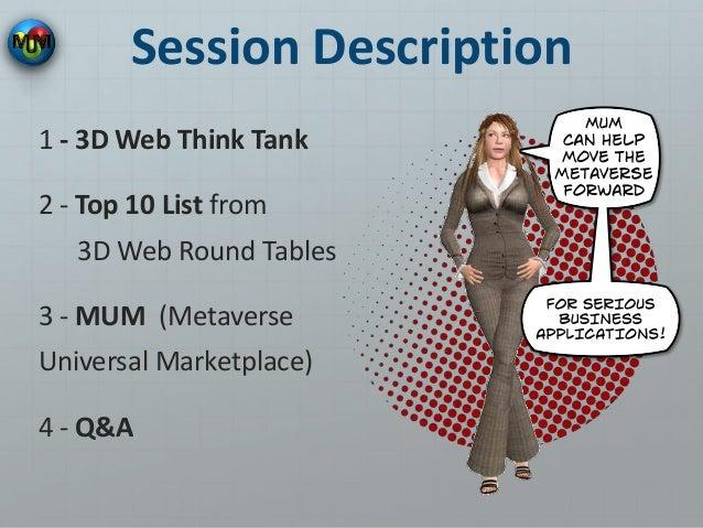 Session Description 1 - 3D Web Think Tank 2 - Top 10 List from 3D Web Round Tables 3 - MUM (Metaverse Universal Marketplac...
