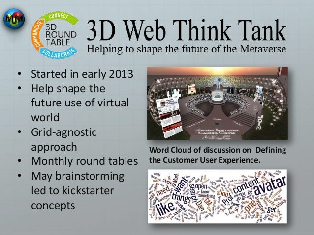 • Started in early 2013 • Help shape the future use of virtual world • Grid-agnostic approach • Monthly round tables • May...