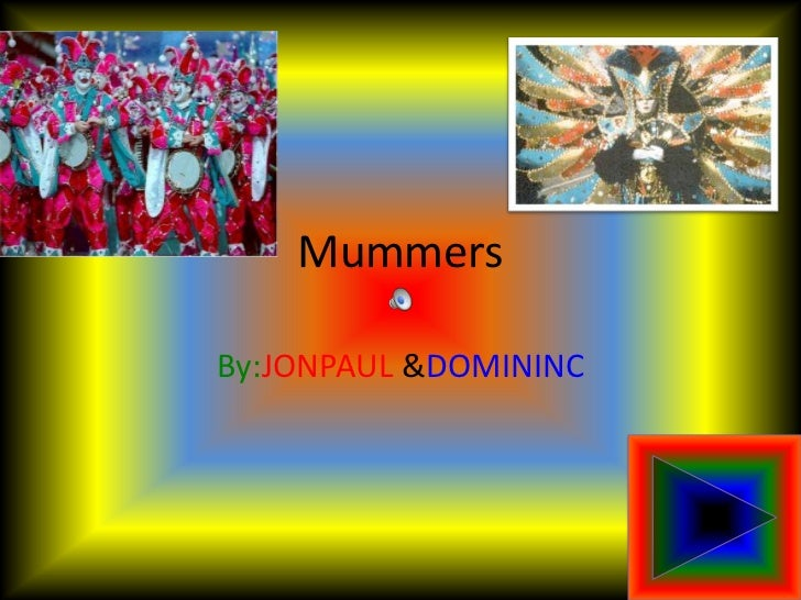 Mummers<br />By:JONPAUL &DOMININC<br />