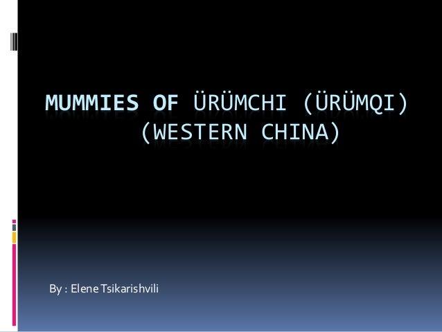 MUMMIES OF ÜRÜMCHI (ÜRÜMQI) (WESTERN CHINA) By : EleneTsikarishvili