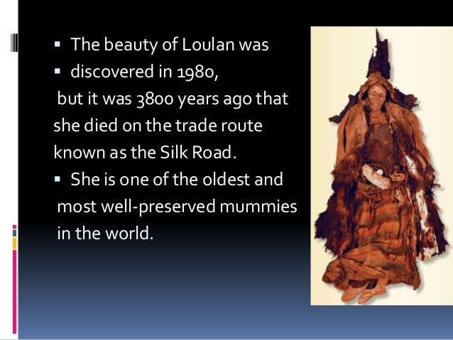  The beauty of Loulan was  discovered in 1980, but it was 3800 years ago that she died on the trade route known as the S...