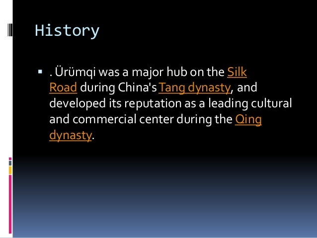 History  . Ürümqi was a major hub on the Silk Road during China'sTang dynasty, and developed its reputation as a leading ...