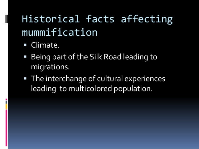 Historical facts affecting mummification  Climate.  Being part of the Silk Road leading to migrations.  The interchange...