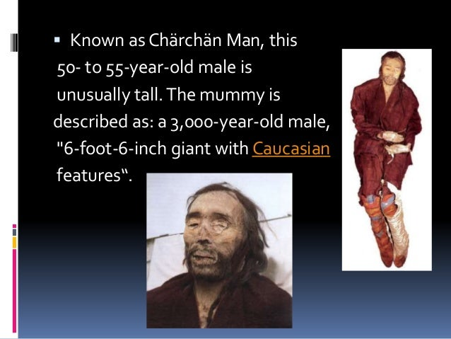  Known as Chärchän Man, this 50- to 55-year-old male is unusually tall.The mummy is described as: a 3,000-year-old male, ...