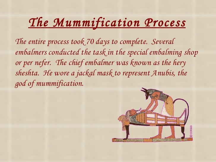 mummifaction process Mummification was practiced for nearly 2,000 years by the ancient egyptians (old kingdom well into the roman period) mummifying a body was a huge part of the egyptian religion egyptians.