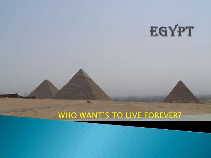 egypt<br />WHO WANT'S TO LIVE FOREVER?<br />
