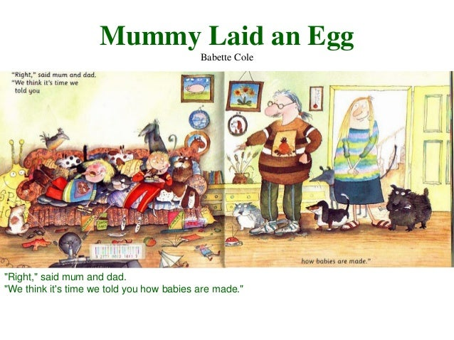 """Mummy Laid an Egg Babette Cole  """"Right,"""" said mum and dad. """"We think it's time we told you how babies are made."""""""
