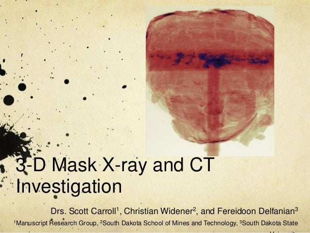3-D Mask X-ray and CT Investigation Drs. Scott Carroll1, Christian Widener2, and Fereidoon Delfanian3 1Manuscript  Researc...