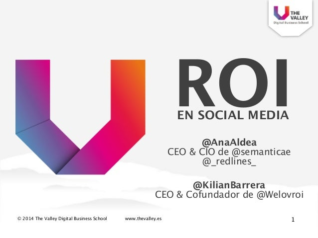 © 2014 The Valley Digital Business School www.thevalley.es ROI  EN SOCIAL MEDIA 1 @AnaAldea