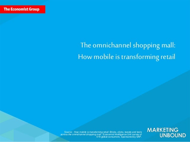 Source: How mobile is transforming retail: Bricks, clicks, tweets and texts across the omnichannel shopping mall. Economis...