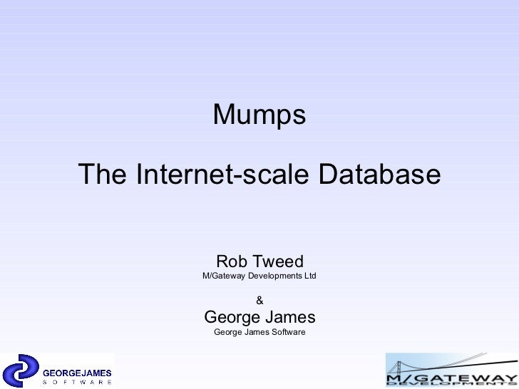 Mumps The Internet-scale Database Rob Tweed M/Gateway Developments Ltd & George James George James Software
