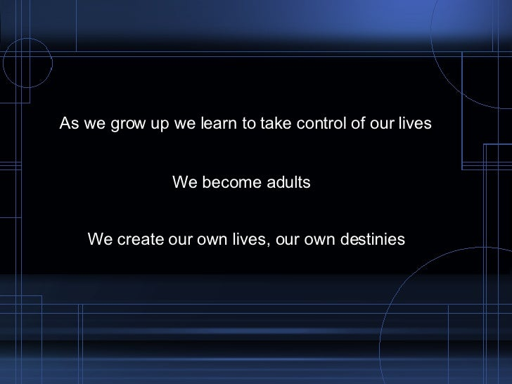 As we grow up we learn to take control of our lives We become adults We create our own lives, our own destinies