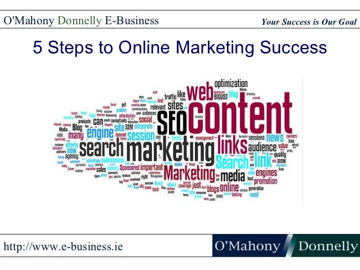 5 Steps to Online Marketing Success Your Success is Our Goal O'Mahony  Donnelly  E-Business http://www.e-business.ie