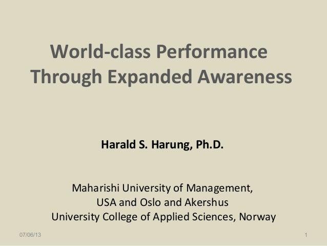 World-class Performance Through Expanded Awareness Harald S. Harung, Ph.D. Maharishi University of Management, USA and Osl...