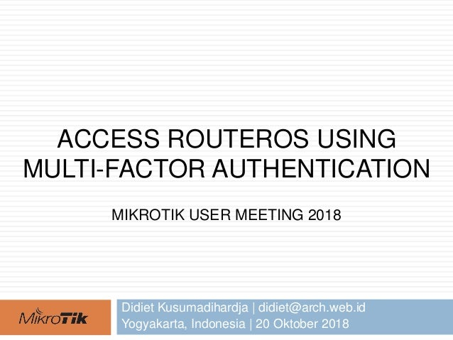 ACCESS ROUTEROS USING MULTI-FACTOR AUTHENTICATION MIKROTIK USER MEETING 2018 Didiet Kusumadihardja | didiet@arch.web.id Yo...