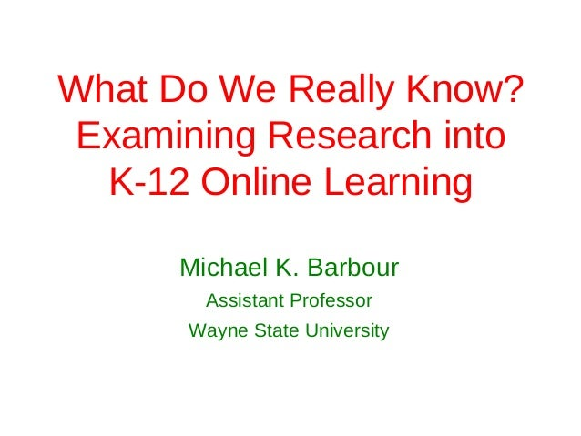 What Do We Really Know? Examining Research into  K-12 Online Learning      Michael K. Barbour        Assistant Professor  ...