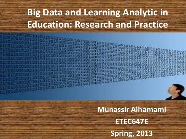Big Data and Learning Analytic inEducation: Research and PracticeMunassir AlhamamiETEC647ESpring, 2013