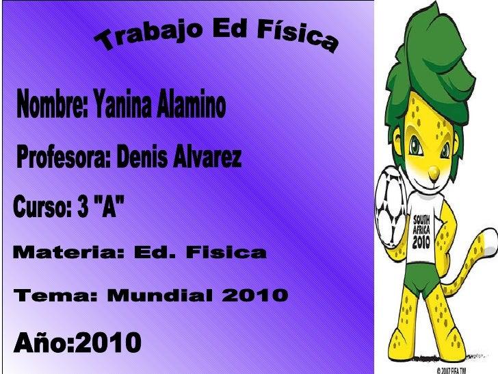 """Nombre: Yanina Alamino Curso: 3 """"A"""" Materia: Ed. Fisica Profesora: Denis Alvarez Tema: Mundial 2010 Año:2010 Tra..."""