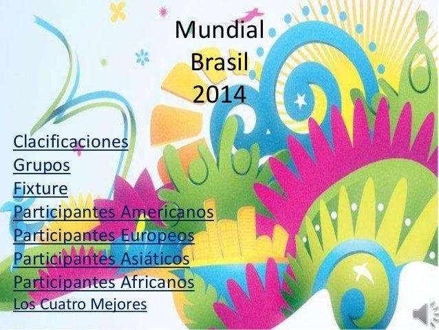 Mundial  Brasil  2014  Clacificaciones  Grupos  Fixture  Participantes Americanos  Participantes Europeos  Participantes A...