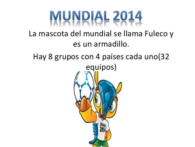 La mascota del mundial se llama Fuleco y es un armadillo. Hay 8 grupos con 4 países cada uno(32 equipos)
