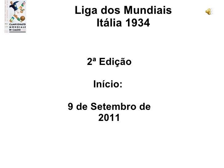2ª Edição Início:  9 de Setembro de 2011 Liga dos Mundiais Itália 1934