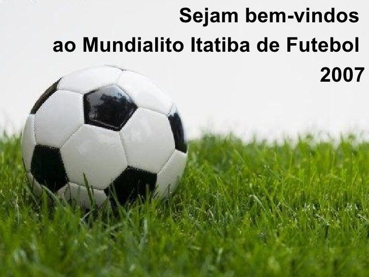 <ul><li>Sejam bem-vindos  </li></ul><ul><li>ao Mundialito Itatiba de Futebol  </li></ul><ul><li>2007 </li></ul>
