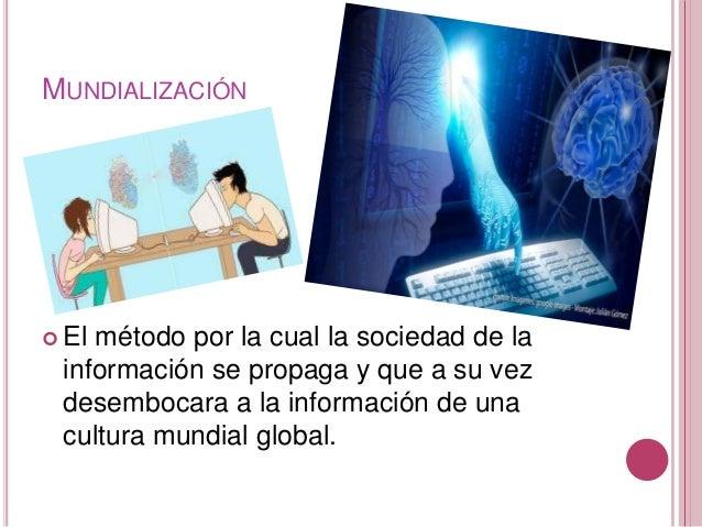 MUNDIALIZACIÓN   El método por la cual la sociedad de la  información se propaga y que a su vez  desembocara a la informa...