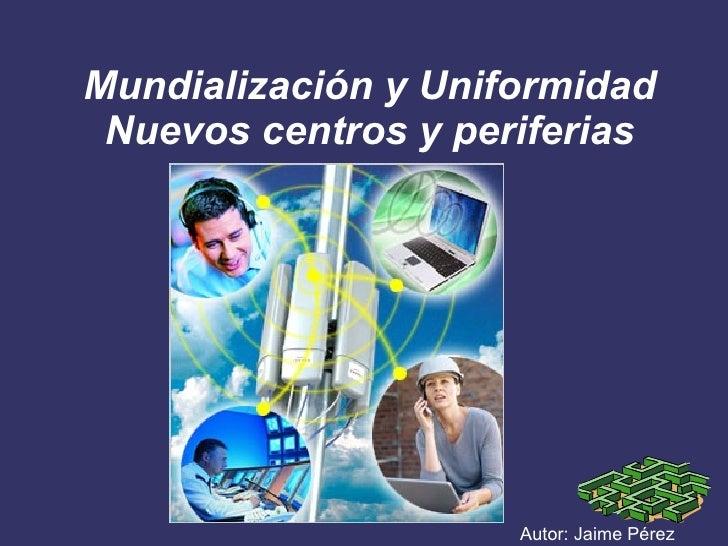Mundialización y Uniformidad Nuevos centros y periferias Autor: Jaime Pérez