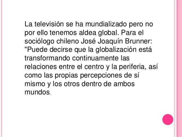 """La televisión se ha mundializado pero nopor ello tenemos aldea global. Para elsociólogo chileno José Joaquín Brunner:""""Pued..."""