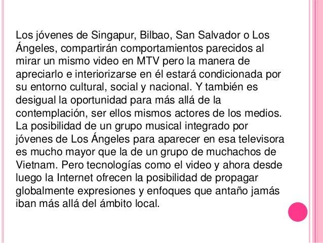 Los jóvenes de Singapur, Bilbao, San Salvador o LosÁngeles, compartirán comportamientos parecidos almirar un mismo video e...