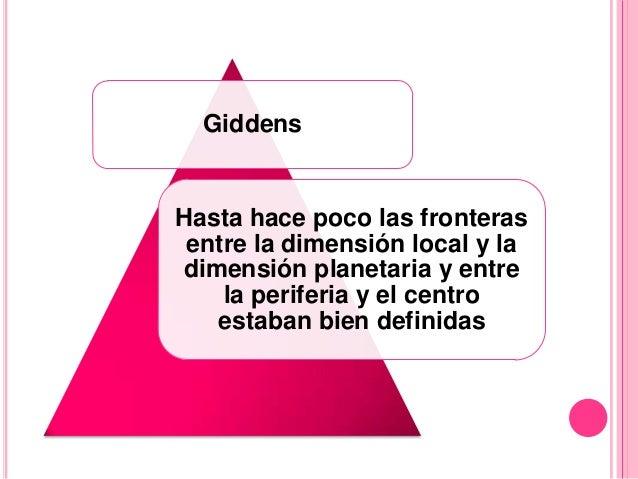 GiddensHasta hace poco las fronteras entre la dimensión local y ladimensión planetaria y entre    la periferia y el centro...