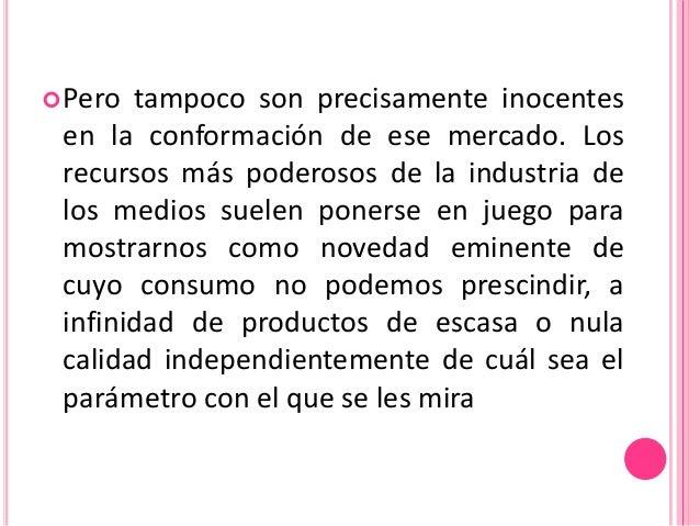  Pero tampoco son precisamente inocentes en la conformación de ese mercado. Los recursos más poderosos de la industria de...