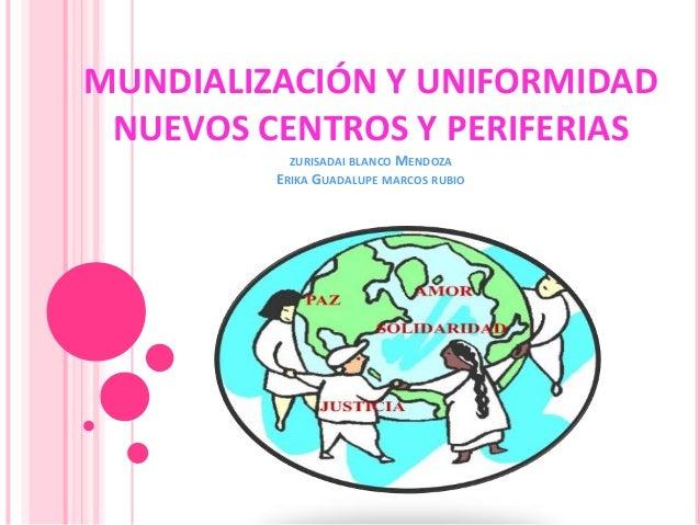 MUNDIALIZACIÓN Y UNIFORMIDAD NUEVOS CENTROS Y PERIFERIAS          ZURISADAI BLANCO MENDOZA         ERIKA GUADALUPE MARCOS ...