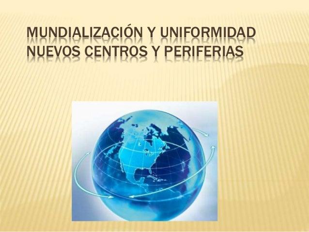 MUNDIALIZACIÓN Y UNIFORMIDAD NUEVOS CENTROS Y PERIFERIAS