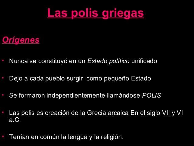 Las polis griegas Orígenes • Nunca se constituyó en un Estado político unificado • Dejo a cada pueblo surgir como pequeño ...