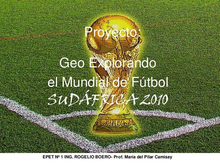 Proyecto: <br />Geo Explorando <br />el Mundial de Fútbol<br />SUDÁFRICA 2010<br />EPET Nº 1 ING. ROGELIO BOERO- Prof. Mar...