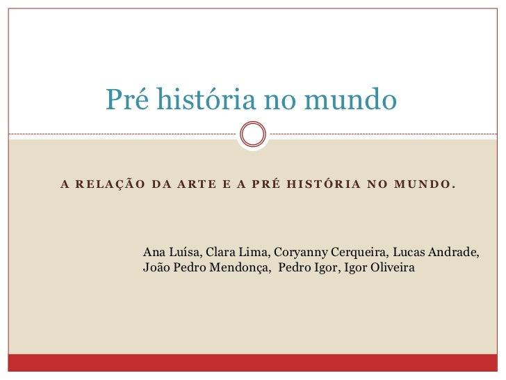 Pré história no mundo <br />A relação da arte e a pré história no mundo. <br />Ana Luísa, Clara Lima, Coryanny Cerqueira, ...