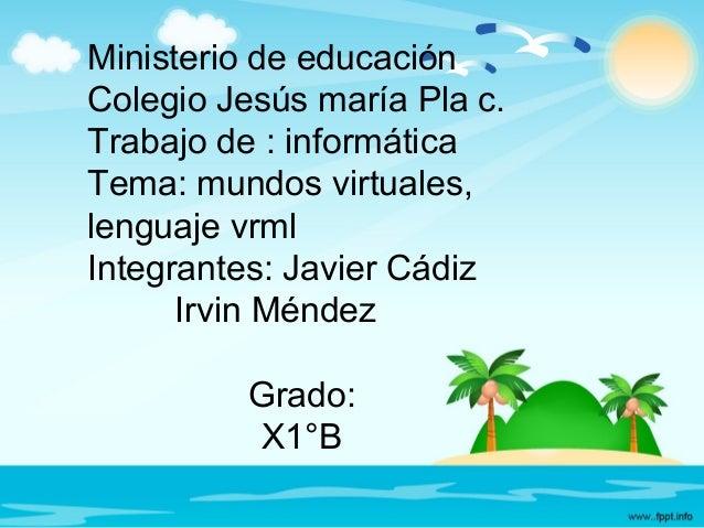 Ministerio de educación Colegio Jesús maría Pla c. Trabajo de : informática Tema: mundos virtuales, lenguaje vrml Integran...