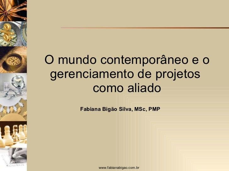 O mundo contemporâneo e o gerenciamento de projetos  como aliado Fabiana Bigão Silva, MSc, PMP