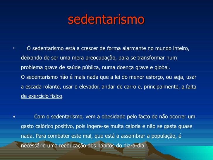 sedentarismo <ul><li>O sedentarismo está a crescer de forma alarmante no mundo inteiro, deixando de ser uma mera preocupaç...