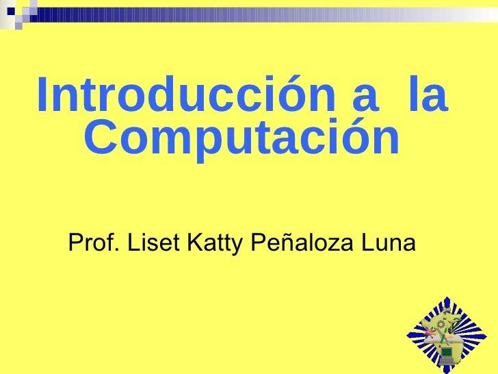 Introducción a  la Computación Prof. Liset Katty Peñaloza Luna