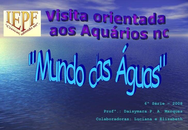 """Visita orientada aos Aquários no """"Mundo das Águas"""" 6ª Série – 2008 Profª.: Daisymara P. A. Marques Colaboradoras..."""
