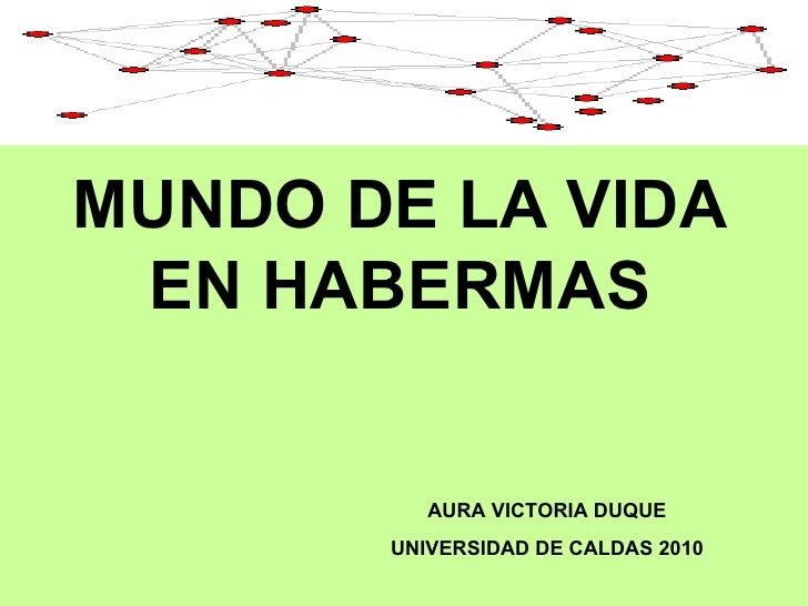 MUNDO DE LA VIDA EN HABERMAS AURA VICTORIA DUQUE UNIVERSIDAD DE CALDAS 2010