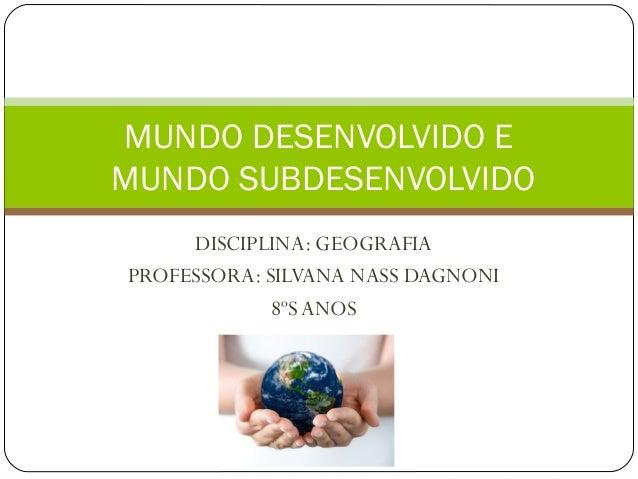 DISCIPLINA: GEOGRAFIA PROFESSORA: SILVANA NASS DAGNONI 8ºS ANOS MUNDO DESENVOLVIDO E MUNDO SUBDESENVOLVIDO