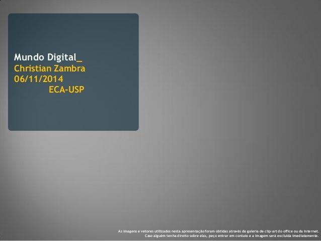 Mundo Digital_ Christian Zambra 06/11/2014 ECA-USP As imagens e vetores utilizados nesta apresentação foram obtidas atravé...