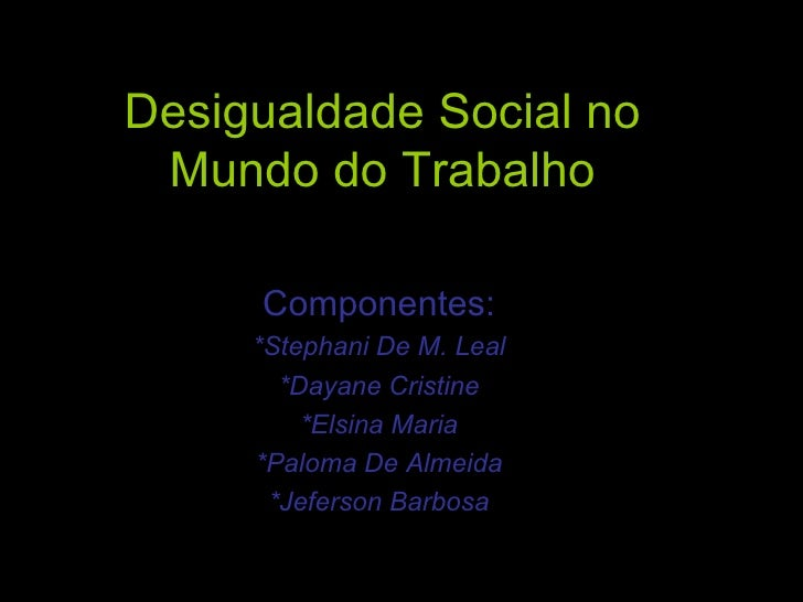 Desigualdade Social no Mundo do Trabalho Componentes: *Stephani De M. Leal *Dayane Cristine *Elsina Maria *Paloma De Almei...