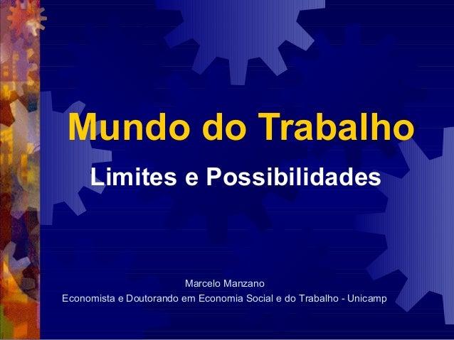 Mundo do Trabalho     Limites e Possibilidades                         Marcelo ManzanoEconomista e Doutorando em Economia ...