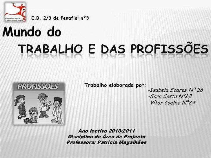E.B. 2/3 de Penafiel nº3<br />Mundo do<br />Trabalho e das profissões<br />Trabalho elaborado por:<br />-Isabela Soares Nº...