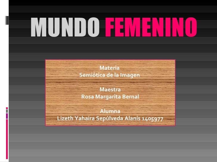 MUNDO  FEMENINO Materia  Semiótica de la Imagen  Maestra Rosa Margarita Bernal Alumna Lizeth Yahaira Sepúlveda Alanís 1405...