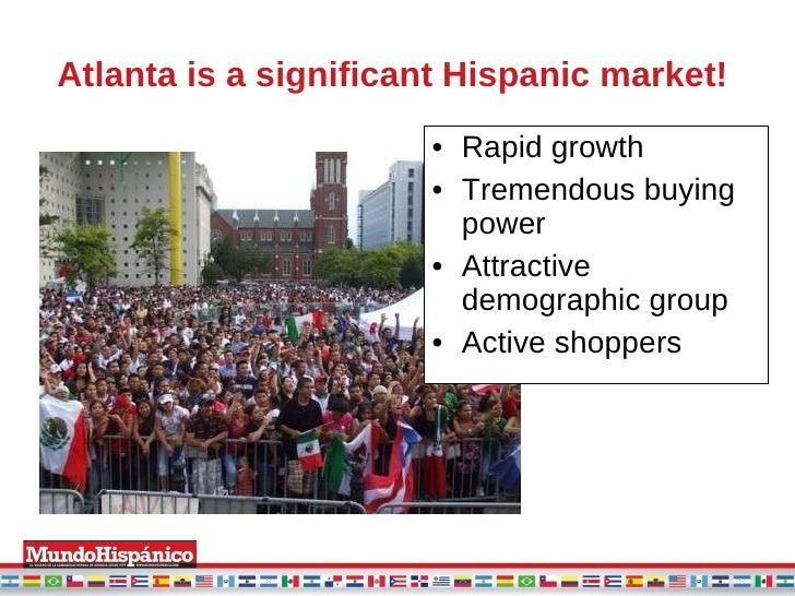 Atlanta is a significant Hispanic market!   <ul><li>Rapid growth </li></ul><ul><li>Tremendous buying power </li></ul><ul><...
